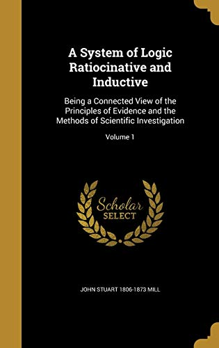 9781360031781: A System of Logic Ratiocinative and Inductive: Being a Connected View of the Principles of Evidence and the Methods of Scientific Investigation; Volume 1
