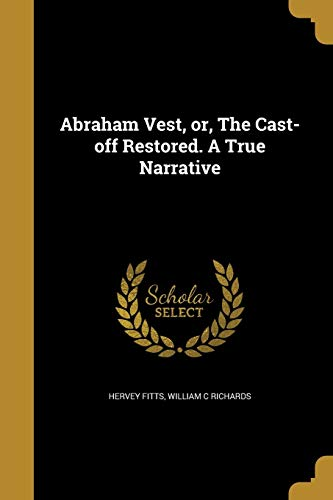 Abraham Vest, Or, the Cast-Off Restored. a: Hervey Fitts, William