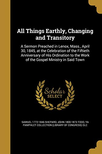 All Things Earthly, Changing and Transitory: A: Shepard, Samuel 1772-1846;