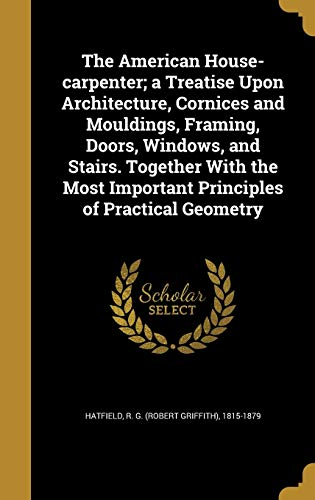 9781360218984: The American House-Carpenter; A Treatise Upon Architecture, Cornices and Mouldings, Framing, Doors, Windows, and Stairs. Together with the Most Important Principles of Practical Geometry