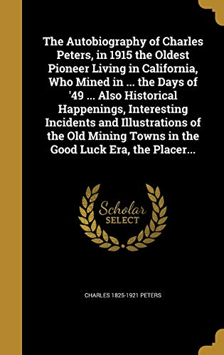 9781360478784: The Autobiography of Charles Peters, in 1915 the Oldest Pioneer Living in California, Who Mined in ... the Days of '49 ... Also Historical Happenings, ... Towns in the Good Luck Era, the Placer...