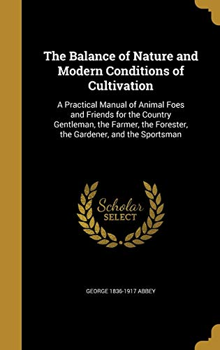 9781360500720: The Balance of Nature and Modern Conditions of Cultivation: A Practical Manual of Animal Foes and Friends for the Country Gentleman, the Farmer, the Forester, the Gardener, and the Sportsman