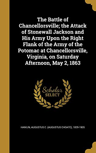 9781360525082: The Battle of Chancellorsville; The Attack of Stonewall Jackson and His Army Upon the Right Flank of the Army of the Potomac at Chancellorsville, Virginia, on Saturday Afternoon, May 2, 1863
