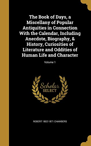 9781360554624: The Book of Days, a Miscellany of Popular Antiquities in Connection with the Calendar, Including Anecdote, Biography, & History, Curiosities of ... of Human Life and Character; Volume 1