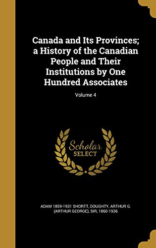 9781360627960: Canada and Its Provinces; a History of the Canadian People and Their Institutions by One Hundred Associates; Volume 4