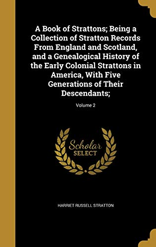 9781360678771: A Book of Strattons; Being a Collection of Stratton Records from England and Scotland, and a Genealogical History of the Early Colonial Strattons in ... Generations of Their Descendants;; Volume 2