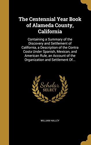9781360739588: The Centennial Year Book of Alameda County, California: Containing a Summary of the Discovery and Settlement of California, a Description of the ... of the Organization and Settlement Of...