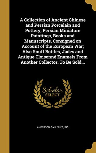 9781360890340: A Collection of Ancient Chinese and Persian Porcelain and Pottery, Persian Miniature Paintings, Books and Manuscripts, Consigned on Account of the ... Enamels from Another Collector. to Be Sold...
