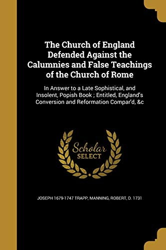 9781361069899: The Church of England Defended Against the Calumnies and False Teachings of the Church of Rome: In Answer to a Late Sophistical, and Insolent, Popish ... Conversion and Reformation Compar'd, &c