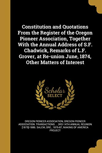 9781361341445: Constitution and Quotations from the Register of the Oregon Pioneer Association, Together with the Annual Address of S.F. Chadwick, Remarks of L.F. ... June, 1874, Other Matters of Interest
