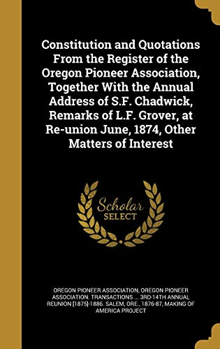 9781361341452: Constitution and Quotations From the Register of the Oregon Pioneer Association, Together With the Annual Address of S.F. Chadwick, Remarks of L.F. ... June, 1874, Other Matters of Interest