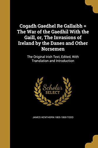 Cogadh Gaedhel Re Gallaibh = the War of the Gaedhil with the Gaill, Or, the Invasions of Ireland by...
