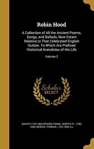 9781361507711: Robin Hood: A Collection of All the Ancient Poems, Songs, and Ballads, Now Extant Relative to That Celebrated English Outlaw. to Which Are Prefixed Historical Anecdotes of His Life; Volume 2
