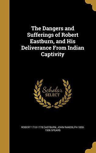 9781361691816: The Dangers and Sufferings of Robert Eastburn, and His Deliverance from Indian Captivity