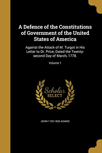 9781361738177: A Defence of the Constitutions of Government of the United States of America: Against the Attack of M. Turgot in His Letter to Dr. Price, Dated the Twenty-Second Day of March, 1778.; Volume 1
