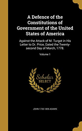 9781361738207: A Defence of the Constitutions of Government of the United States of America: Against the Attack of M. Turgot in His Letter to Dr. Price, Dated the Twenty-Second Day of March, 1778.; Volume 1