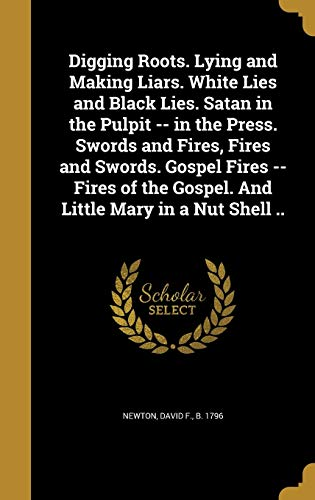 9781361886915: Digging Roots. Lying and Making Liars. White Lies and Black Lies. Satan in the Pulpit -- In the Press. Swords and Fires, Fires and Swords. Gospel ... the Gospel. and Little Mary in a Nut Shell ..