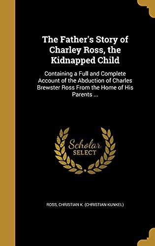 9781362195986: The Father's Story of Charley Ross, the Kidnapped Child: Containing a Full and Complete Account of the Abduction of Charles Brewster Ross from the Home of His Parents ...