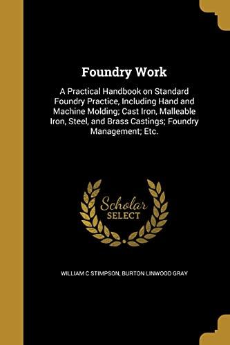 Foundry Work: A Practical Handbook on Standard: William C Stimpson,