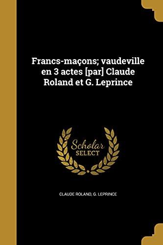 Francs-maçons; vaudeville en 3 actes [par] Claude: Roland, Claude