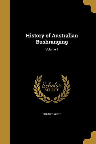 History of Australian Bushranging; Volume 1 (Paperback): Charles White