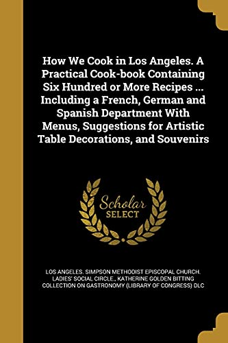 9781362752677: How We Cook in Los Angeles. a Practical Cook-Book Containing Six Hundred or More Recipes ... Including a French, German and Spanish Department with ... for Artistic Table Decorations, and Souvenirs