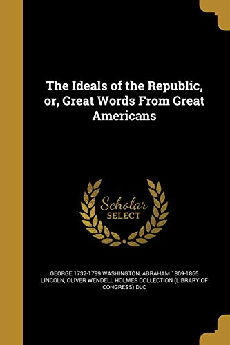 The Ideals of the Republic, Or, Great: George 1732-1799 Washington,