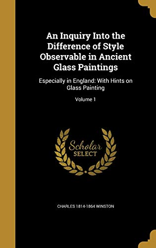 9781362895428: An Inquiry Into the Difference of Style Observable in Ancient Glass Paintings: Especially in England: With Hints on Glass Painting; Volume 1
