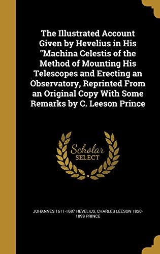 9781362933694: The Illustrated Account Given by Hevelius in His Machina Celestis of the Method of Mounting His Telescopes and Erecting an Observatory, Reprinted from Copy with Some Remarks by C. Leeson Prince