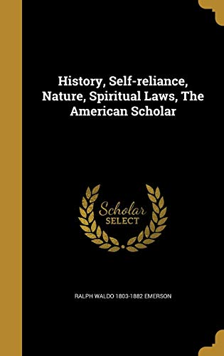 History, Self-Reliance, Nature, Spiritual Laws, the American: Ralph Waldo 1803-1882