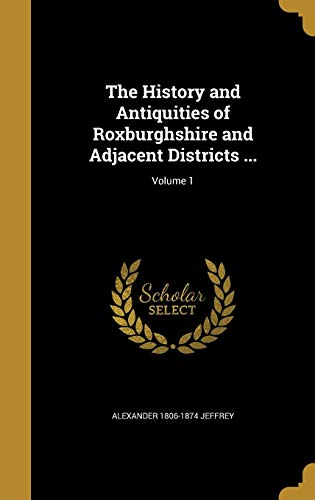 9781363279920: The History and Antiquities of Roxburghshire and Adjacent Districts ...; Volume 1