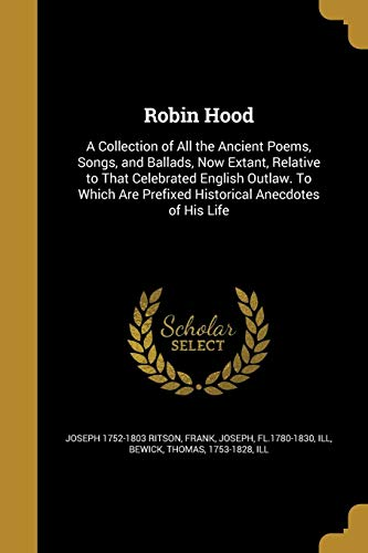 9781363339044: Robin Hood: A Collection of All the Ancient Poems, Songs, and Ballads, Now Extant, Relative to That Celebrated English Outlaw. to Which Are Prefixed Historical Anecdotes of His Life