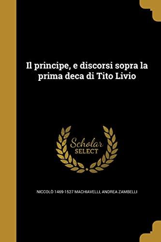 Il Principe, E Discorsi Sopra La Prima: Niccolò 1469-1527 Machiavelli,