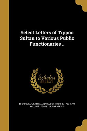 Select Letters of Tippoo Sultan to Various: William 1754-1812 Kirkpatrick