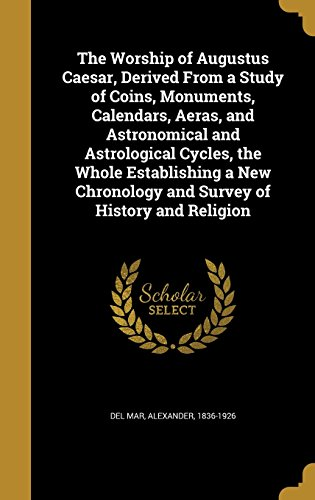 9781363661275: The Worship of Augustus Caesar, Derived from a Study of Coins, Monuments, Calendars, Aeras, and Astronomical and Astrological Cycles, the Whole ... Chronology and Survey of History and Religion