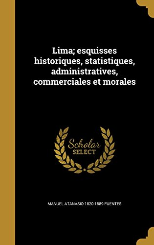Lima; Esquisses Historiques, Statistiques, Administratives, Commerciales Et: Manuel Atanasio 1820-1889