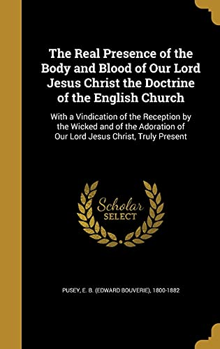 9781363934843: The Real Presence of the Body and Blood of Our Lord Jesus Christ the Doctrine of the English Church: With a Vindication of the Reception by the Wicked ... of Our Lord Jesus Christ, Truly Present