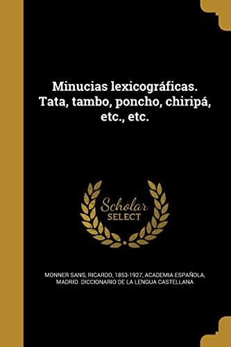Minucias Lexicograficas. Tata, Tambo, Poncho, Chiripa, Etc.,