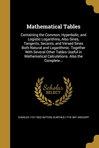 Mathematical Tables: Containing the Common, Hyperbolic, and: Charles 1737-1823 Hutton,