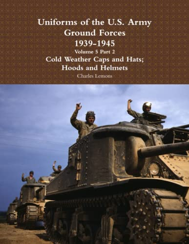 9781365133299: Uniforms of the U.S. Army Ground Forces 1939 - 1945 Volume 5 Part 2 Cold Weather Caps and Hats; Hoods and Helmets