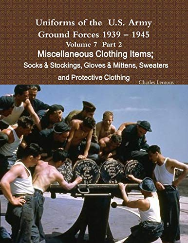 9781365267239: Uniforms of the U.S. Army Ground Forces 1939 - 1945 Volume 7 Part II Miscellaneous Clothing Items Socks & Stockings, Gloves & Mittens, Sweaters & Protective Clothing