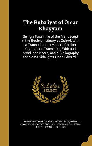 9781371032524: The Ruba'iyat of Omar Khayyam: Being a Facsimile of the Manuscript in the Bodleian Library at Oxford, with a Transcript Into Modern Persian ... and Some Sidelights Upon Edward...