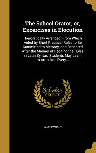9781371132156: The School Orator, Or, Excercises in Elocution: Theroretically Arranged; From Which, Aided by Short Practical Rules to Be Committed to Memory, and ... Students May Learn to Articulate Every...