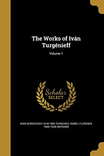 The Works of Ivan Turgenieff; Volume 1: Ivan Sergeevich 1818-1883