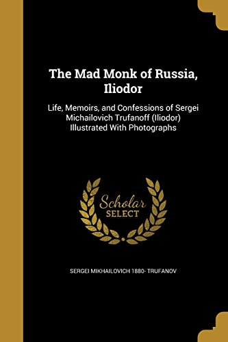 The Mad Monk of Russia, Iliodor (Paperback): Sergei Mikhailovich 1880-