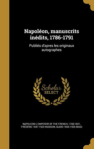 Napoleon, Manuscrits Inedits, 1786-1791: Publies D Apres: Frederic 1847-1923 Masson,