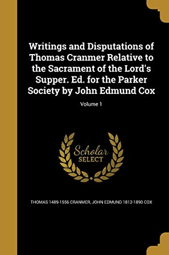 Writings and Disputations of Thomas Cranmer Relative to the Sacrament of the Lord's Supper. Ed...