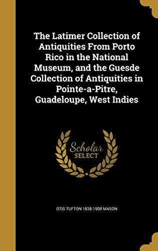 9781371462024: The Latimer Collection of Antiquities from Porto Rico in the National Museum, and the Guesde Collection of Antiquities in Pointe-A-Pitre, Guadeloupe, West Indies