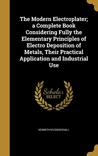 The Modern Electroplater; A Complete Book Considering: Kenneth M Coggeshall