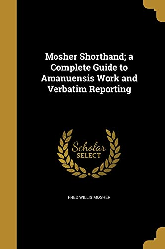 Mosher Shorthand; A Complete Guide to Amanuensis: Fred Willis Mosher
